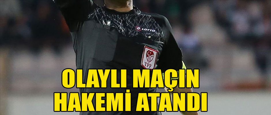 OLAYLI MAÇIN HAKEMİ ATANDI...