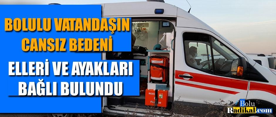BOLULU VATANDAŞIN CESEDİ ELLERİ VE AYAKLARI BAĞLI HALDE BULUNDU...