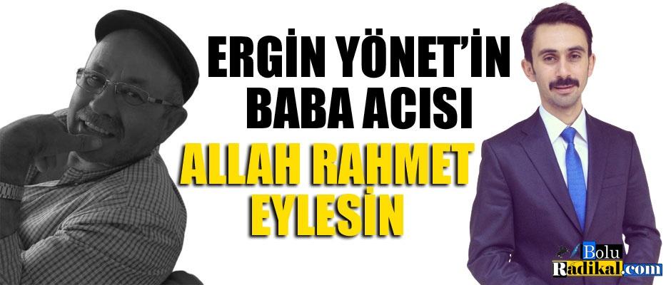 ERGİN YÖNET'İN BABA ACISI...